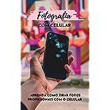 Fotografia com Celular: Aprenda a tirar Fotos Profissionais com o Celular