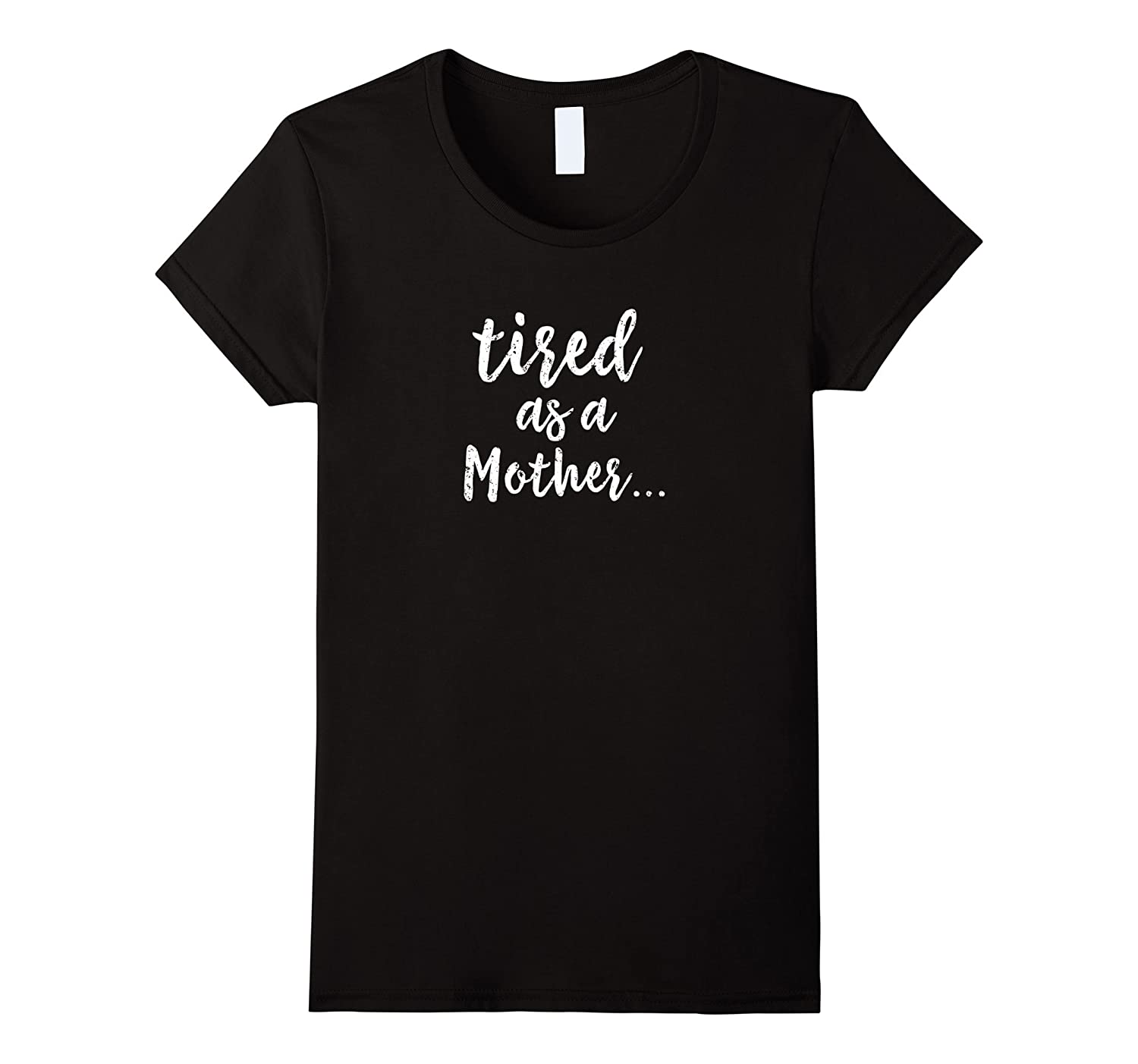 DISTRESSED STYLE Tired as a Mother TShirt for Women or Men