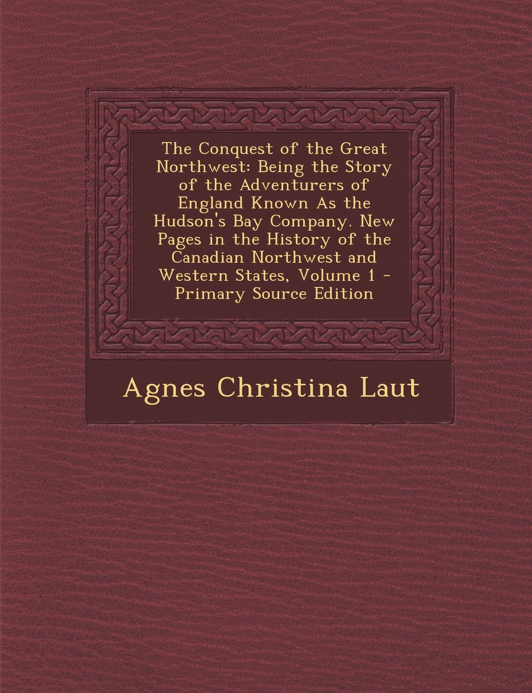 Read Online The Conquest of the Great Northwest: Being the Story of the Adventurers of England Known As the Hudson's Bay Company. New Pages in the History of the Canadian Northwest and Western States, Volume 1 PDF