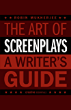 The Art of Screenplays - A Writer's Guide: The Definitive Handbook for Screenwriters (Creative Essentials)