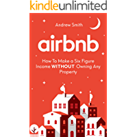 Airbnb: How To Make a Six Figure Income WITHOUT Owning Any Property (English Edition)