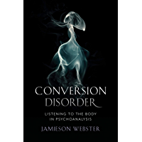 Conversion Disorder: Listening to the Body in Psychoanalysis