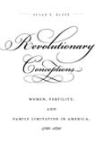 Revolutionary Conceptions: Women, Fertility, and Family Limitation in America, 1760-1820 (Published by the Omohundro Institute of Early American History ... and the University of North Carolina Press)
