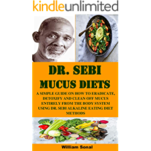 DR. SEBI MUCUS DIETS: A SIMPLE GUIDE ON HOW TO ERADICATE, DETOXIFY AND CLEAN OFF MUCUS ENTIRELY FROM THE BODY SYSTEM…