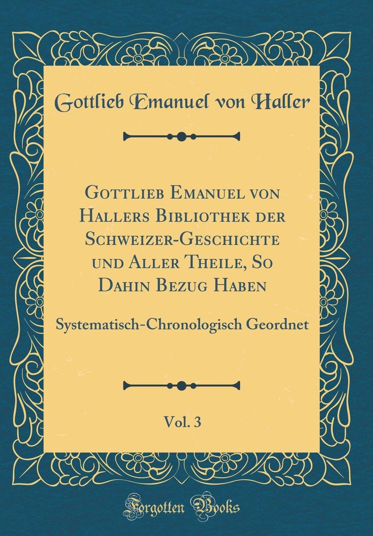 Download Gottlieb Emanuel von Hallers Bibliothek der Schweizer-Geschichte und Aller Theile, So Dahin Bezug Haben, Vol. 3: Systematisch-Chronologisch Geordnet (Classic Reprint) (German Edition) PDF