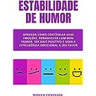 Estabilidade De Humor: Aprenda Como Controlar Suas Emoções, Permanecer Com Bom Humor, Ser Mais Positivo E Usar A Inteligência