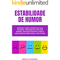Estabilidade De Humor: Aprenda Como Controlar Suas Emoções, Permanecer Com Bom Humor, Ser Mais Positivo E Usar A…