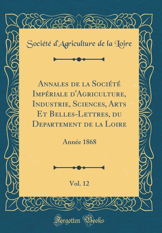 Annales de la Société Impériale d'Agriculture, Industrie, Sciences, Arts Et Belles-Lettres, Du Departement de la Loire, Vol. 12: Année 1868 (Classic Reprint) (French Edition) PDF