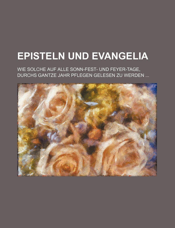 Download Episteln und Evangelia; wie solche auf alle Sonn-Fest- und Feyer-Tage, durchs gantze Jahr pflegen gelesen zu werden ebook