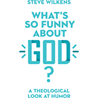 What's So Funny About God?: A Theological Look at Humor (English Edition)