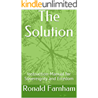 The Solution: Instruction-Manual for Sovereignty and Freedom