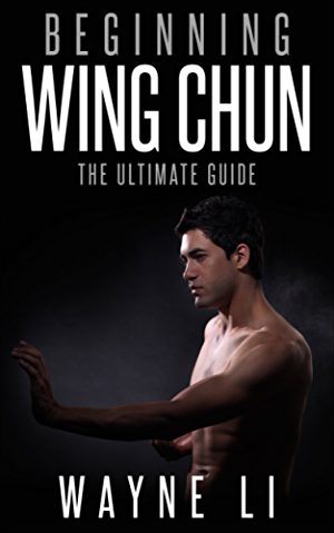 Wing Chun: Beginning Wing Chun: The Ultimate Guide To Starting Wing Chun (Martial Arts; Self Defence; Kung Fu; Bruce Lee)