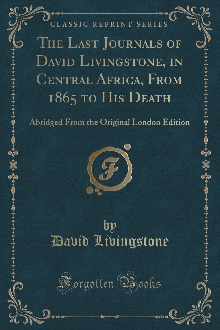 The Last Journals of David Livingstone, in Central Africa, From 1865 to His Death: Abridged From the Original London Edition (Classic Reprint) PDF
