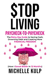 Stop Living Paycheck-to-Paycheck: The Rainy Day Guide to Saving Cash, Drowning Debt and Creating More Financial Freedom (How I Saved $100k in 12 Months) Kindle Edition