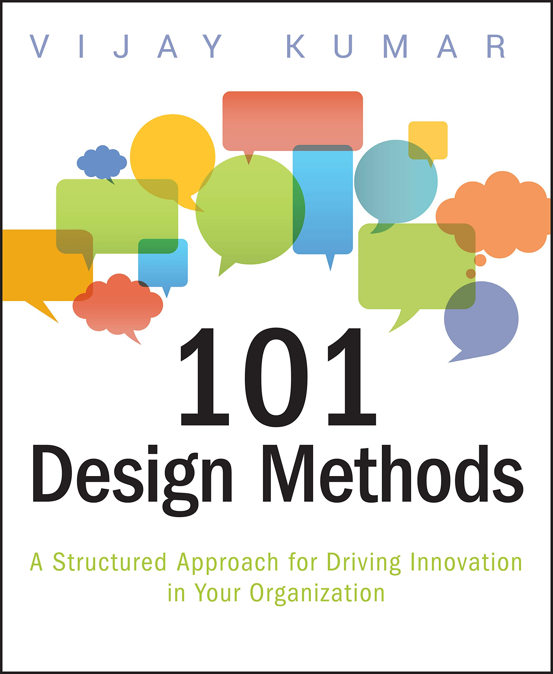 101 Design Methods A Structured Approach For Driving Innovation In Your Organization Kumar Vijay 9781118083468 Amazon Com Books