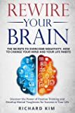 Rewire Your Brain: The Secrets to Overcome Negativity, How to Change your Mind and Your Life Habits. Discover the Power of Positive Thinking and Develop Mental Toughness for Success in Your Life.