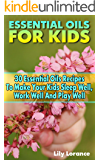 Essential Oils For Kids: 30 Essential Oils Recipes To Make Your Kids Sleep Well, Work Well And Play Well