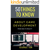50 THINGS TO KNOW ABOUT GAME DEVELOPMENT: FROM IDEA TO REALITY