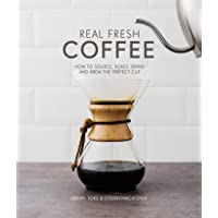 Real Fresh Coffee: How to Source, Roast, Grind and Brew Your Own Perfect Cup