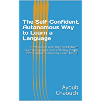 The Self-Confident, Autonomous Way to Learn a Language: How People with High Self-Esteem Learn Languages Fast and How People with Learner Autonomy Learn Faster! (English Edition)