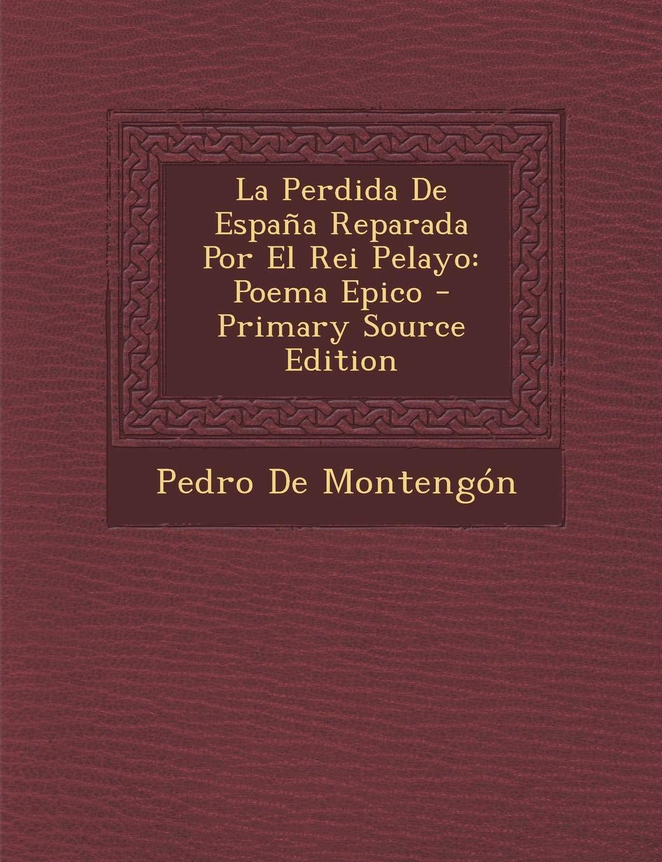 La Perdida De España Reparada Por El Rei Pelayo: Poema Epico - Primary Source Edition: Amazon.es: De Montengón, Pedro: Libros