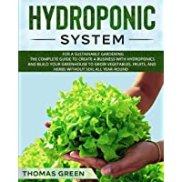Hydroponic System: For a Sustainable Gardening. The Complete Guide to Create a Business with Hydroponics and Build your Greenhouse to Grow Vegetables, ... Without Soil All Year-Round (DIY Hydroponics)