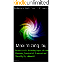 Maximizing Joy: Instructions for Achieving Joy as a Human, Channeled, Downloaded, Processed and Shared by Pipre Meredith
