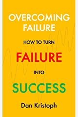 Overcoming Failure: How to Turn Failure into Success Kindle Edition