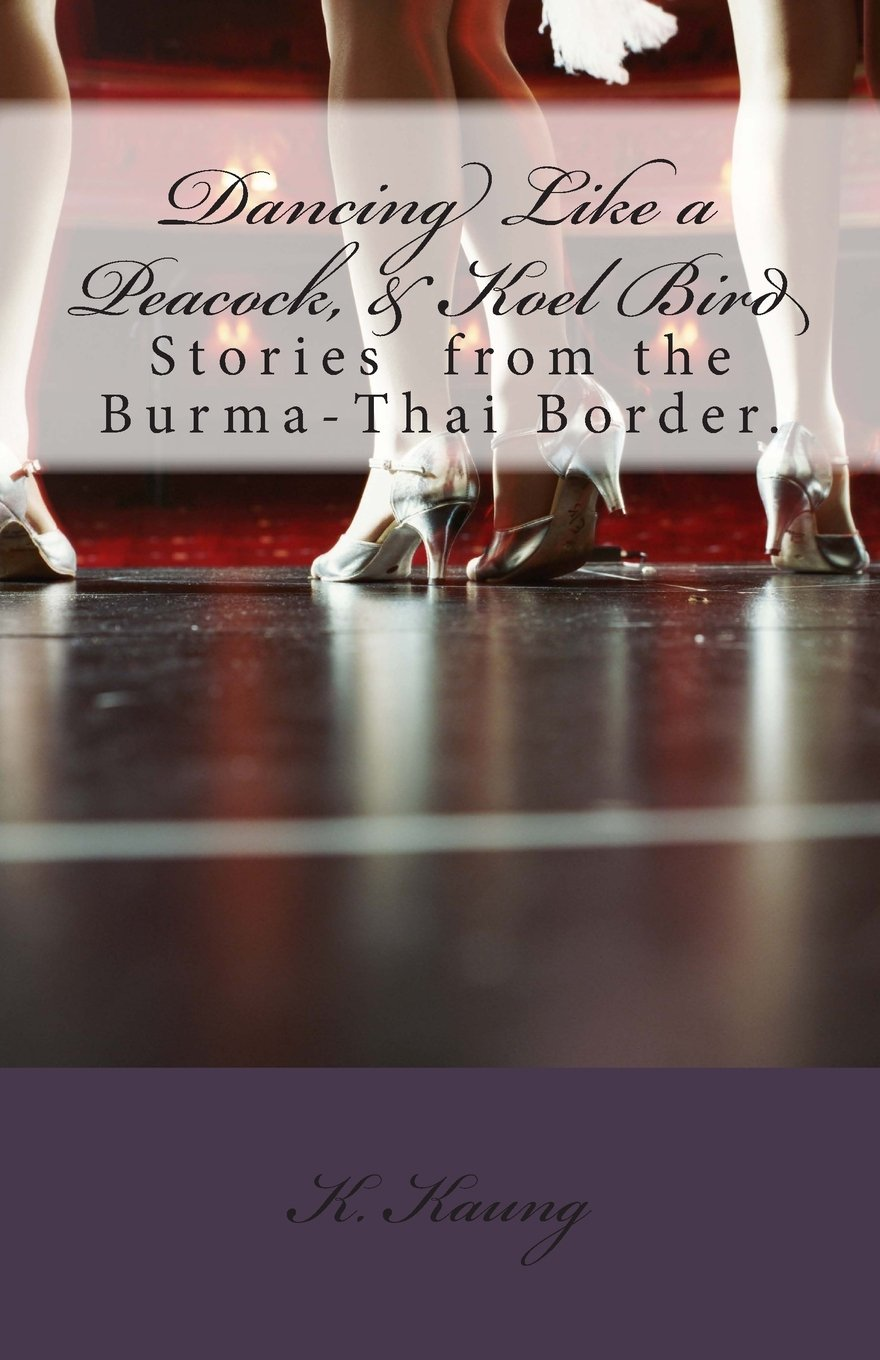 Read Online Dancing Like a Peacock, Koel Bird.: A Story from the Burma-Thai Border. (Border Line Stories) (Volume 1) PDF