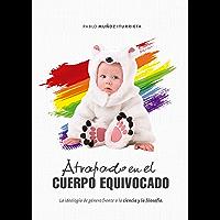 Atrapado en el cuerpo equivocado: La ideología de género frente a la ciencia y la filosofía (Spanish Edition)