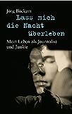 Lass mich die Nacht überleben: Mein Leben als Journalist und Junkie