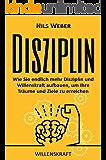 Disziplin: Wie Sie endlich mehr Disziplin und Willenskraft aufbauen, um Ihre Träume und Ziele zu erreichen (Disziplin lernen, Willensstärke, Produktivität 1)