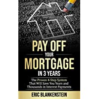 PAY OFF YOUR MORTGAGE IN 3 YEARS: The 4-Step System That Will Save You Years and Thousands in Interest Payments (Mortgage Free, Debt Free, Total Mortgage Makeover, Debt Relief, Pay Off Your Mortgage)