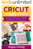 CRICUT DESIGN SPACE: A Step By Step Guide To Learn How to use the Best Tool to Start Creating Your Own Cricut Projects…