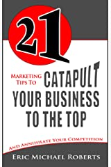 21 Marketing Tips to Catapult Your Business to the Top and Annihilate Your Competition Kindle Edition