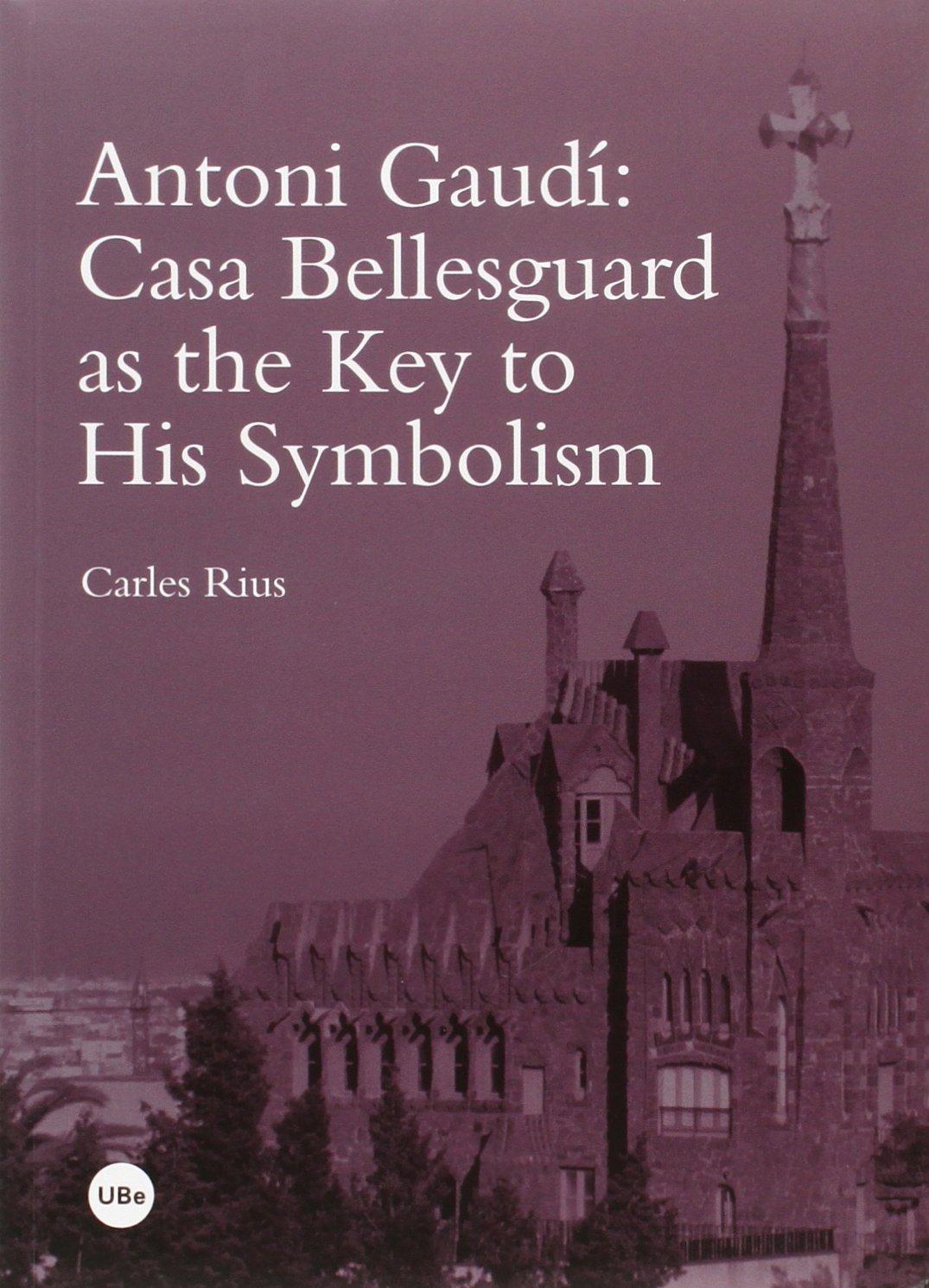 Antoni Gaudí : Casa Bellesguard as the key to his symbolism (BIBLIOTECA UNIVERSITÀRIA)