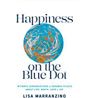 Happiness on the Blue Dot: Intimate Conversations in Faraway Places about Life , Death, Love, and Joy (English Edition)