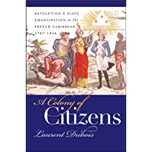 A Colony of Citizens: Revolution and Slave Emancipation in the French Caribbean, 1787-1804 (Published by the Omohundro Institute of Early American History . ...