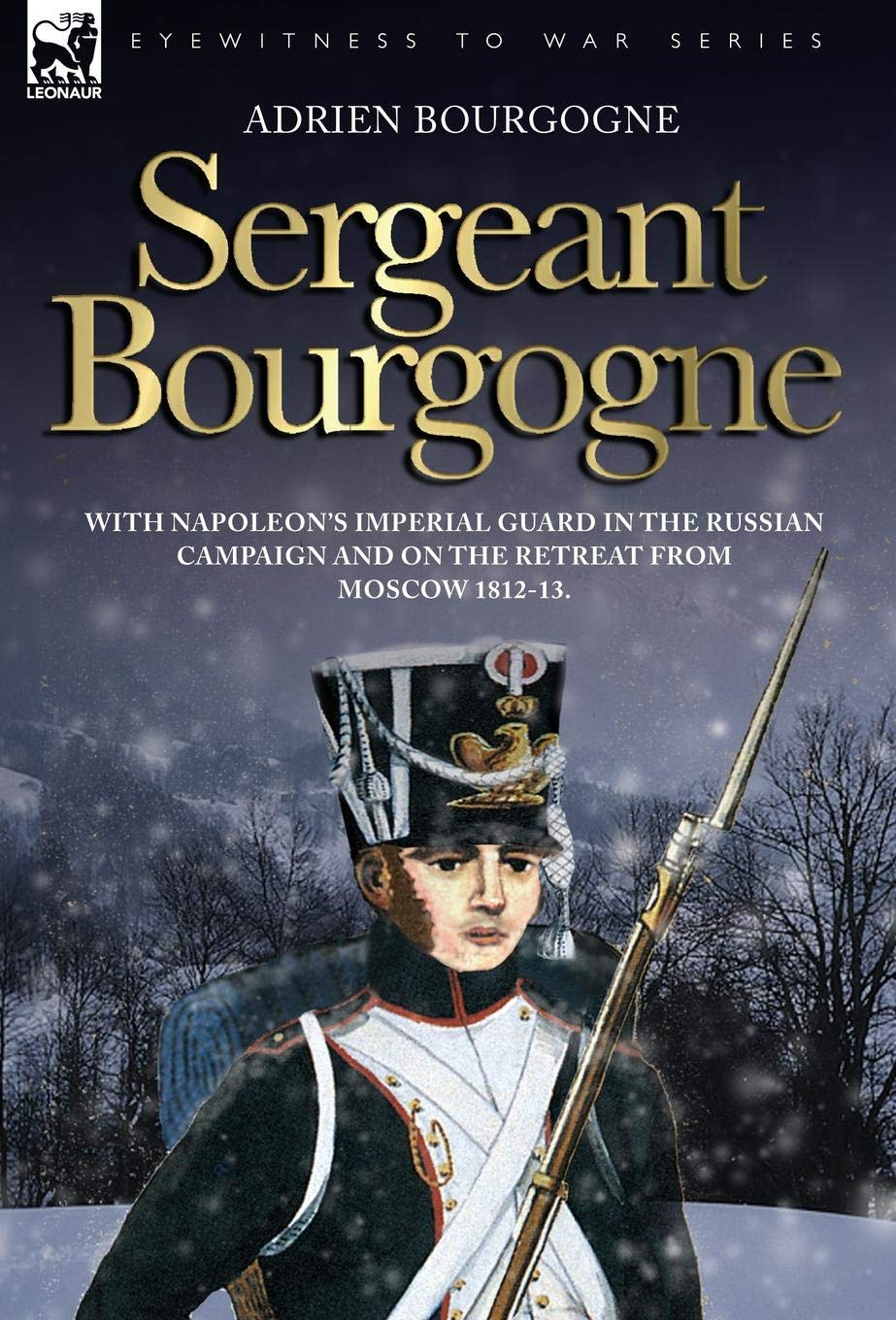 Download Sergeant Bourgogne - with Napoleon's Imperial Guard in the Russian campaign and on the retreat from Moscow 1812 - 13 pdf epub