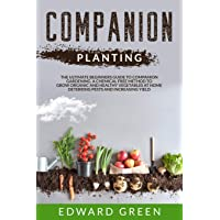Companion Planting: The ultimate beginners guide to companion gardening. A chemical free method to grow organic and healthy vegetables at home deterring pests and increasing yield