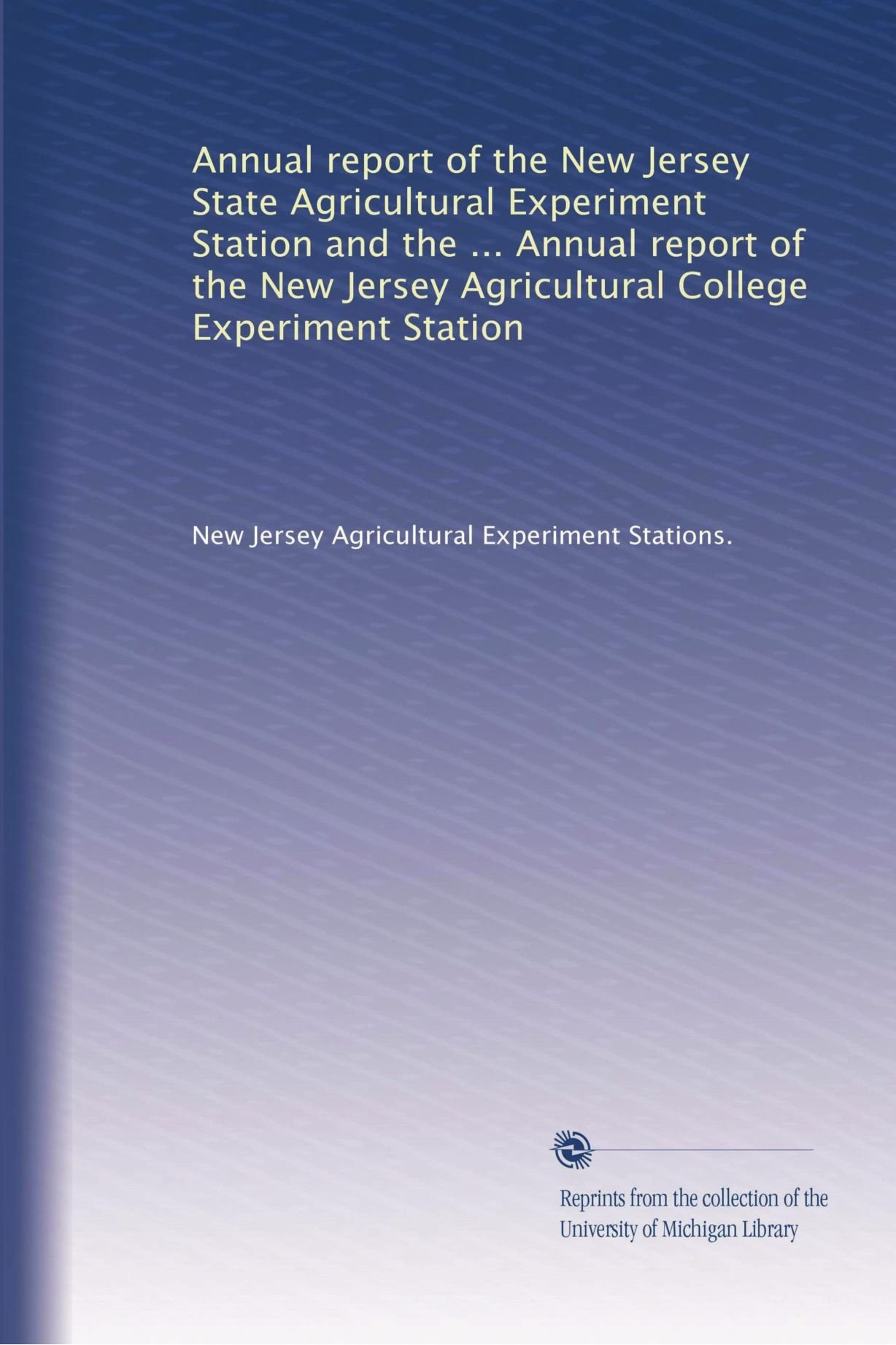 Annual report of the New Jersey State Agricultural Experiment Station and the ... Annual report of the New Jersey Agricultural College Experiment Station ebook