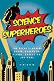 The Science of Superheroes: The Secrets Behind Speed, Strength, Flight, Evolution, and More