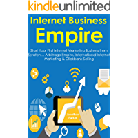 Internet Business Empire: Start Your First Internet Marketing Business from Scratch… Arbitrage Empire, International Internet Marketing & Clickbank Selling