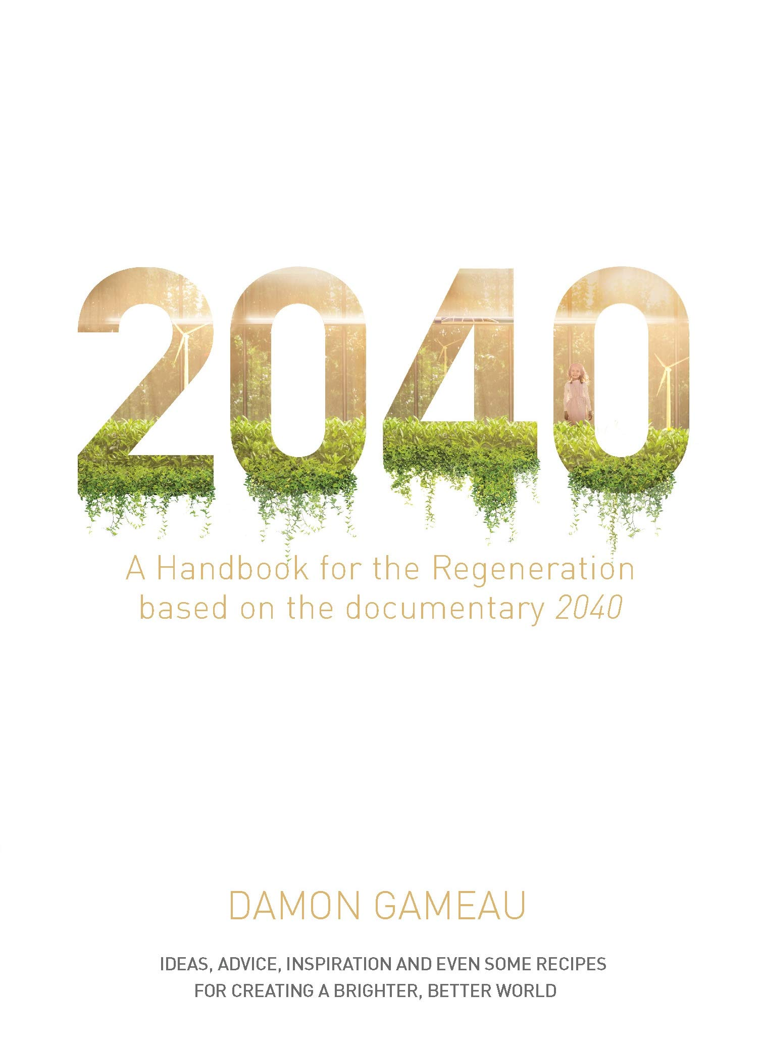2040: A Handbook for the Regeneration: Based on the Documentary 2040:  Amazon.co.uk: Gameau, Damon: 9781760554149: Books