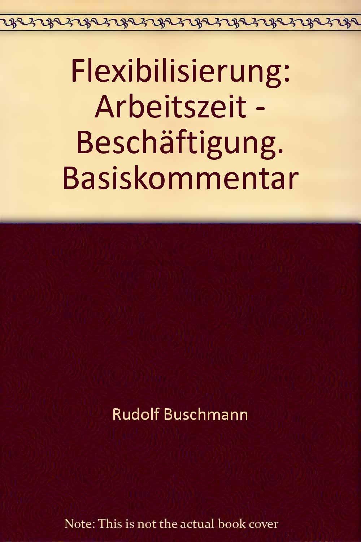 Flexibilisierung: Arbeitszeit - Beschäftigung. Basiskommentar Broschiert – Dezember 1994 Rudolf Buschmann Jürgen Ulber Bund-Verlag GmbH 3766331205