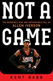 Not a Game: The Incredible Rise and Unthinkable Fall of Allen Iverson