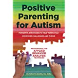 Positive Parenting for Autism: Powerful Strategies to Help Your Child Overcome Challenges and Thrive