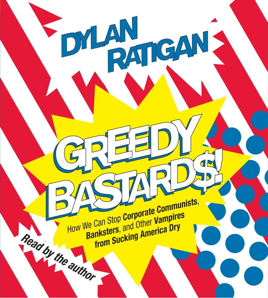 Greedy Bastards: Corporate Communists, Banksters, and the Other Vampires Who Suck America Dry: Amazon.es: Ratigan, Dylan: Libros en idiomas extranjeros