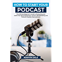 How To Start Your Podcast: The Ultimate Beginners' Guide To Podcasting And Useful Tips About Equipment, Launch, Self Marketing And Podcasts' Quality Improvements (English Edition)