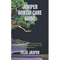 JUNIPER BONSAI CARE GUIDE: An Easy Guide To Raising, Watering, Potting, Pruning And Caring For Your Juniper Bonsai